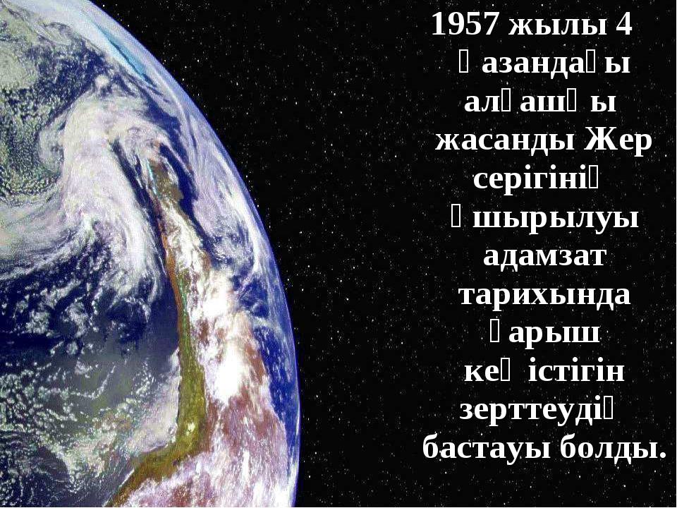 1957 жылы 4 қазандағы алғашқы жасанды Жер серігінің ұшырылуы адамзат тарихынд...