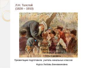 Л.Н. Толстой (1828 – 1910) Презентацию подготовила учитель начальных классов