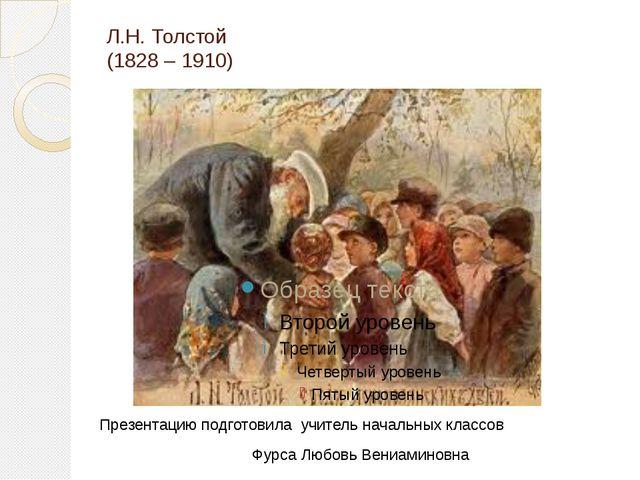 Л.Н. Толстой (1828 – 1910) Презентацию подготовила учитель начальных классов...