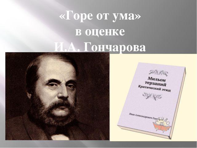 «Горе от ума» в оценке И.А. Гончарова