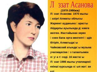 Ләззат Асанова 1970 жылы қазіргі Алматы облысы Жаркент ауданына қарасты Айда
