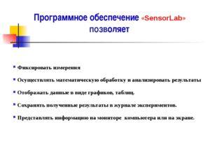 Программное обеспечение «SensorLab» позволяет  Фиксировать измерения Осу