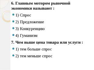 6. Главным мотором рыночной экономики называют : 1) Спрос 2) Предложение 3) К