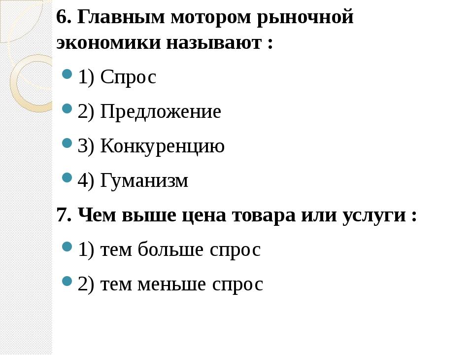 6. Главным мотором рыночной экономики называют : 1) Спрос 2) Предложение 3) К...