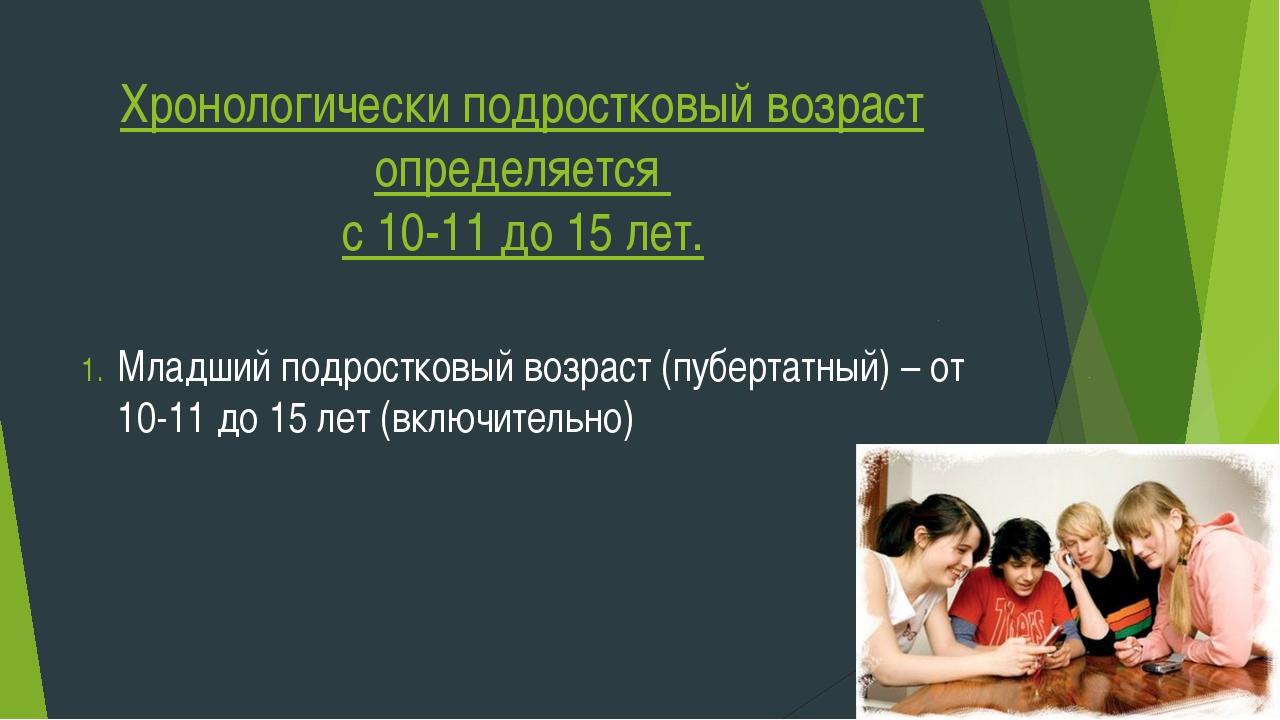 Хронологически подростковый возраст определяется с 10-11 до 15 лет. Младший п...