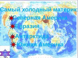 Самый холодный материк: Северная Америка Евразия Антарктида Южная Америка далее
