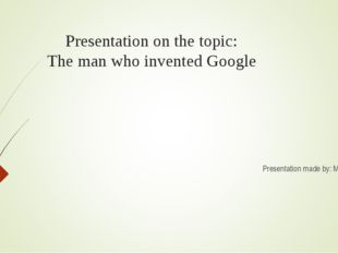 Presentation on the topic: The man who invented Google Presentation made by: