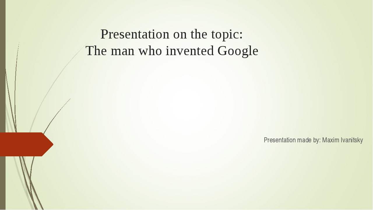 Presentation on the topic: The man who invented Google Presentation made by:...