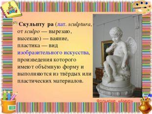 Скульпту́ра(лат.sculptura, отsculpo— вырезаю, высекаю)— ваяние, пластика