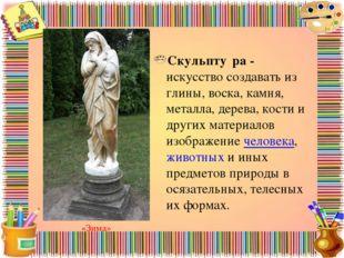 Скульпту́ра - искусство создавать из глины, воска, камня, металла, дерева, ко