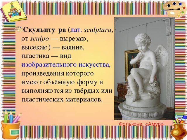 Скульпту́ра(лат.sculptura, отsculpo— вырезаю, высекаю)— ваяние, пластика...