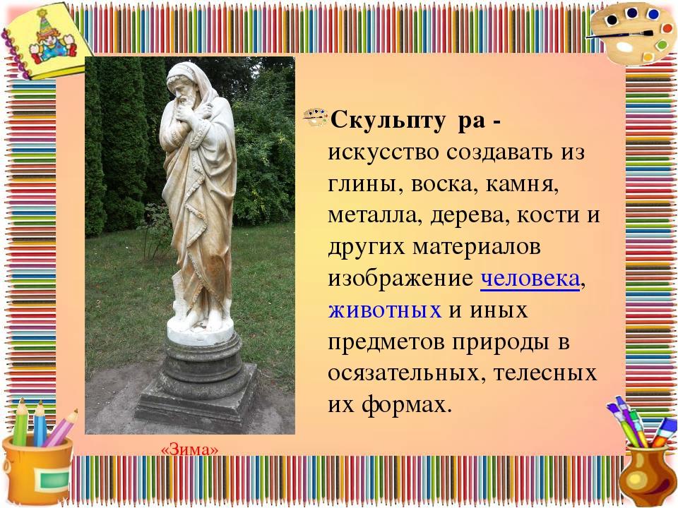 Скульпту́ра - искусство создавать из глины, воска, камня, металла, дерева, ко...