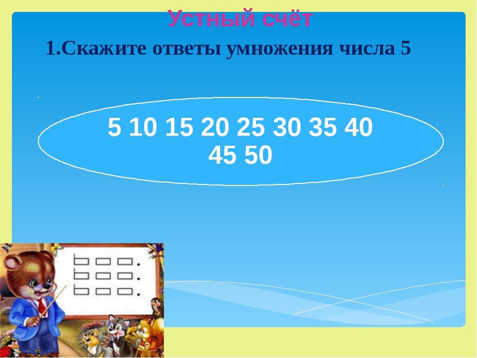 Устный счёт 1.Скажите ответы умножения числа 5