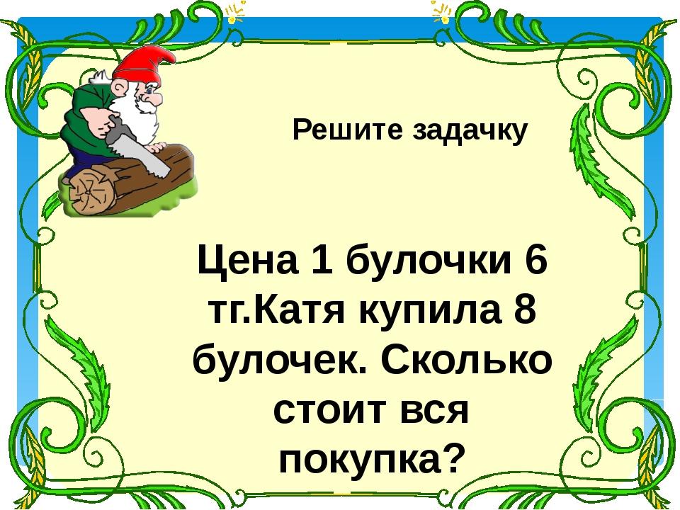 Решите задачку Цена 1 булочки 6 тг.Катя купила 8 булочек. Сколько стоит вся...