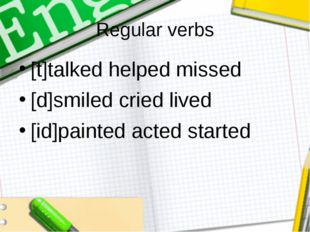 Regular verbs [t]talked helped missed [d]smiled cried lived [id]painted acted