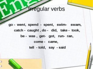 Irregular verbs go - went, spend - spent, swim- swam, catch - caught , do - d