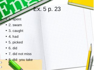 Ex. 5 p. 23 1. spent 2. swam 3. caught 4. had 5. picked 6. did 7. did not mis