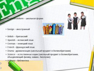 a school uniform – школьная форма foreign – иностранный British – британский