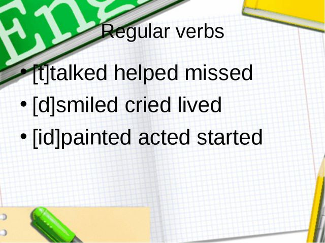 Regular verbs [t]talked helped missed [d]smiled cried lived [id]painted acted...