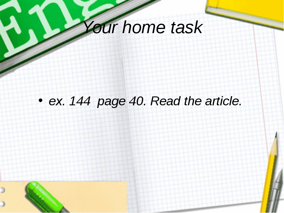 Your home task ex. 144  page 40. Read the article.
