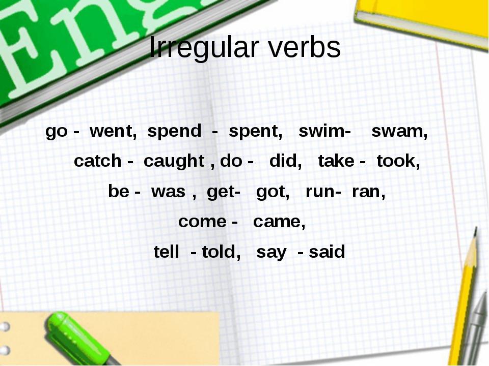 Irregular verbs go - went, spend - spent, swim- swam, catch - caught , do - d...