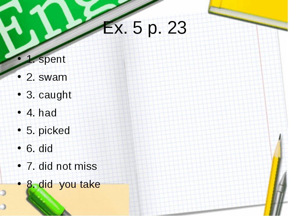 Ex. 5 p. 23 1. spent 2. swam 3. caught 4. had 5. picked 6. did 7. did not mis...