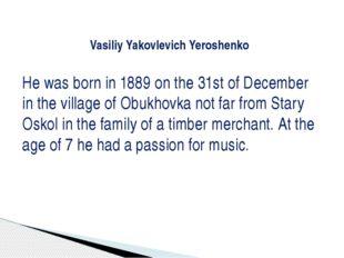 Vasiliy Yakovlevich Yeroshenko He was born in 1889 on the 31st of December i