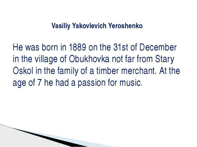 Vasiliy Yakovlevich Yeroshenko He was born in 1889 on the 31st of December i...