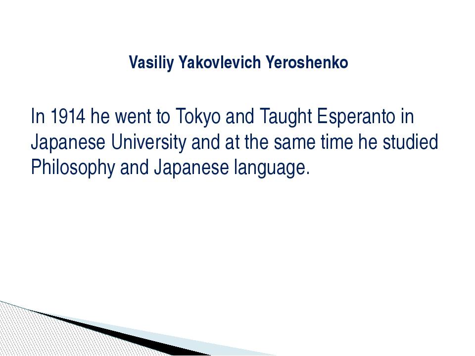 Vasiliy Yakovlevich Yeroshenko In 1914 he went to Tokyo and Taught Esperanto...