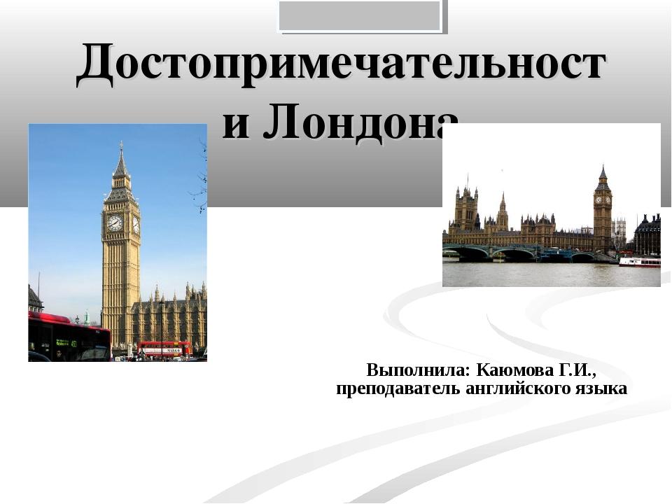 Достопримечательности Лондона Выполнила: Каюмова Г.И., преподаватель английск...