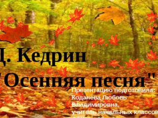 """Д. Кедрин """"Осенняя песня"""" Презентацию подготовила: Коданева Любовь Владимиро"""