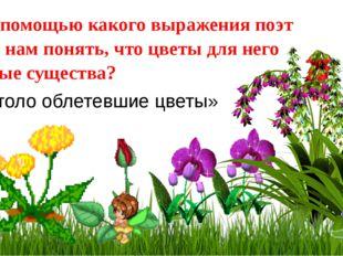: А с помощью какого выражения поэт дает нам понять, что цветы для него живые