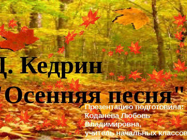 """Д. Кедрин """"Осенняя песня"""" Презентацию подготовила: Коданева Любовь Владимиро..."""