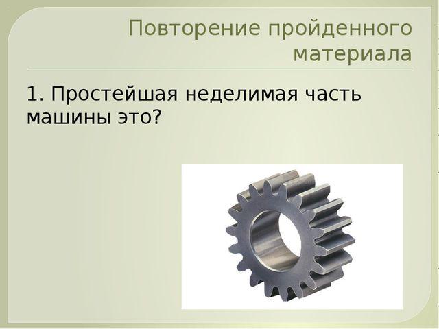 Повторение пройденного материала 1. Простейшая неделимая часть машины это?