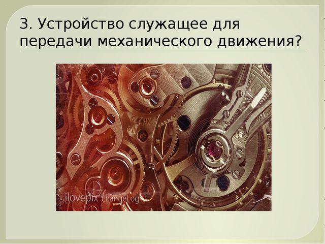 3. Устройство служащее для передачи механического движения?