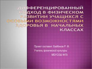 Проект составил: Байбиков Р. Ф. Учитель физической культуры МБУСОШ №73