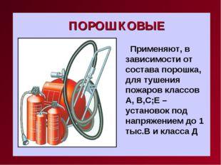 ПОРОШКОВЫЕ Применяют, в зависимости от состава порошка, для тушения пожаров к