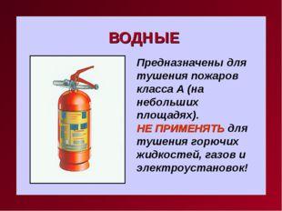 ВОДНЫЕ Предназначены для тушения пожаров класса А (на небольших площадях). НЕ