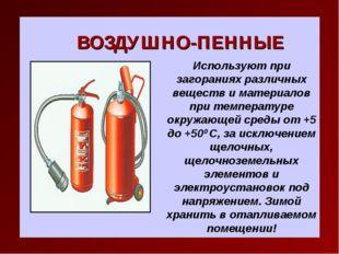ВОЗДУШНО-ПЕННЫЕ Используют при загораниях различных веществ и материалов при