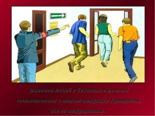 Вывести людей в безопасное место в соответствии с планом эвакуации. Проверить