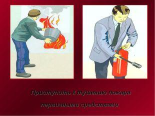 Приступить к тушению пожара первичными средствами
