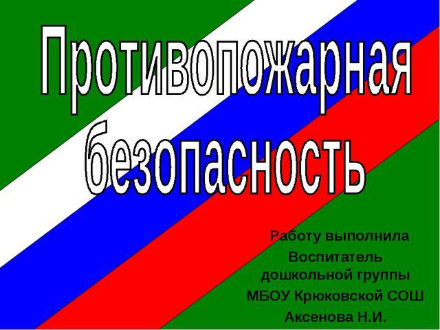 Работу выполнила Воспитатель дошкольной группы МБОУ Крюковской СОШ Аксенова...