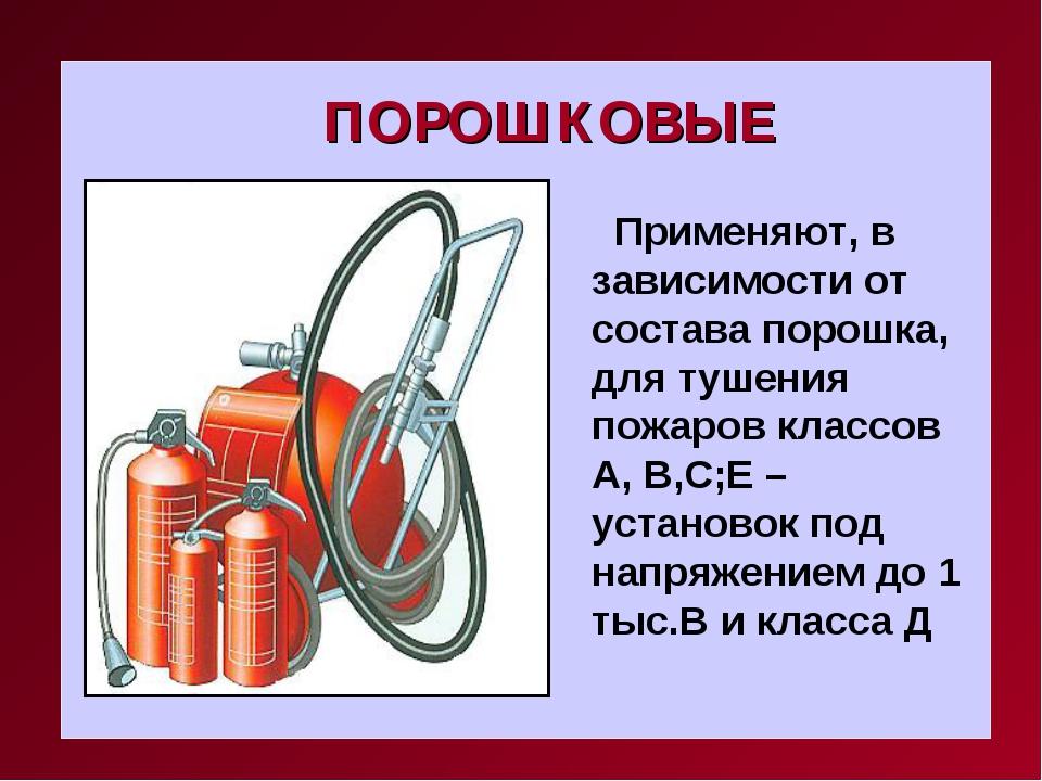 ПОРОШКОВЫЕ Применяют, в зависимости от состава порошка, для тушения пожаров к...