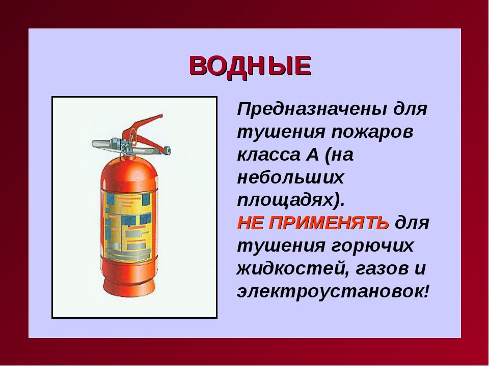 ВОДНЫЕ Предназначены для тушения пожаров класса А (на небольших площадях). НЕ...