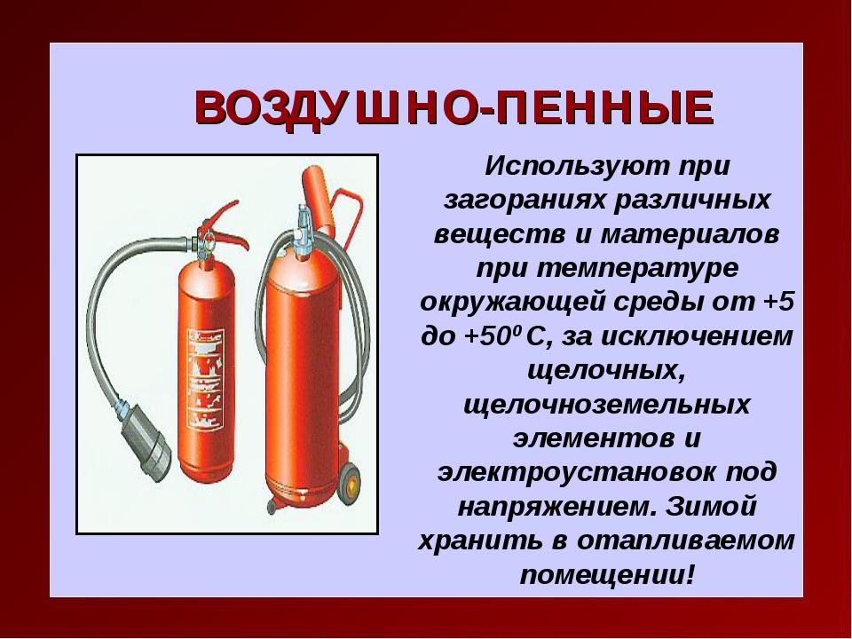 ВОЗДУШНО-ПЕННЫЕ Используют при загораниях различных веществ и материалов при...