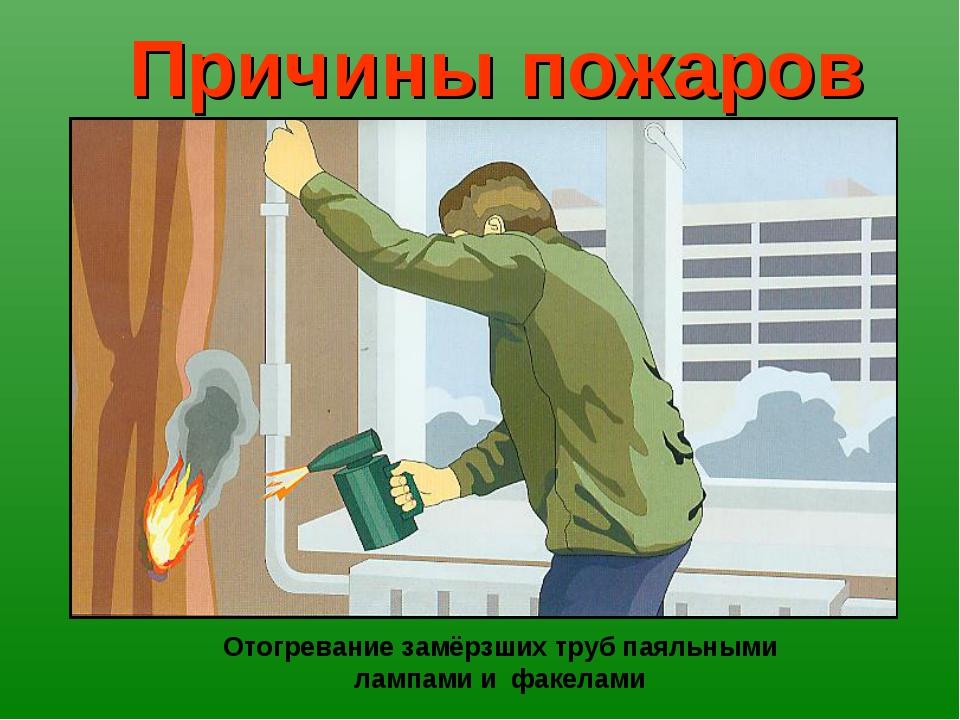 Причины пожаров Отогревание замёрзших труб паяльными лампами и факелами