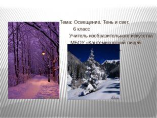 Тема: Освещение. Тень и свет. 6 класс Учитель изобразительного искусства МБО