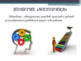 ПОНЯТИЕ «МЕТОДИКА» Методика - совокупность методов, приемов и средств целесо