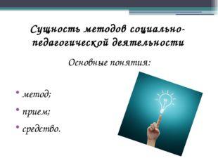 Сущность методов социально-педагогической деятельности Основные понятия: мето