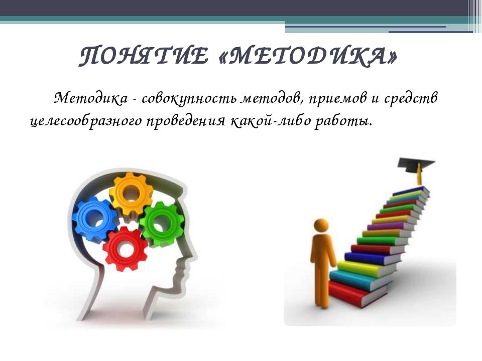 ПОНЯТИЕ «МЕТОДИКА» Методика - совокупность методов, приемов и средств целесо...